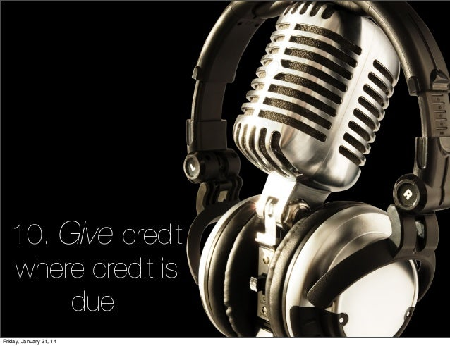 10. Give credit where credit is due. Friday, January 31, 14