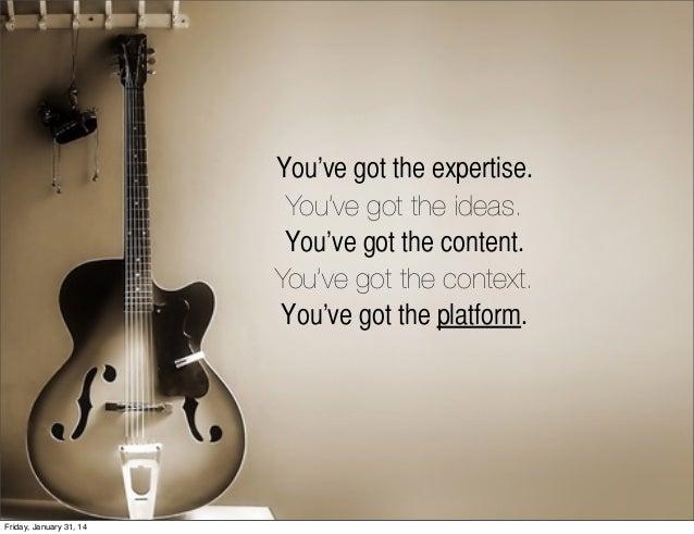You've got the expertise. You've got the ideas. You've got the content. You've got the context. You've got the platform.  ...