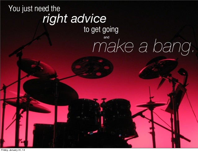 You just need the  right advice to get going  make a bang. and  Friday, January 31, 14