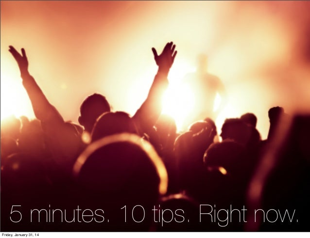 5 minutes. 10 tips. Right now. Friday, January 31, 14