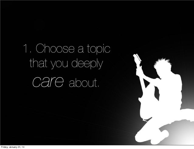 1. Choose a topic that you deeply  care about.  Friday, January 31, 14
