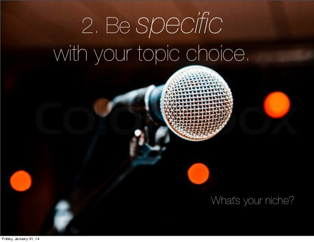 2. Be specific with your topic choice.  What's your niche?  Friday, January 31, 14