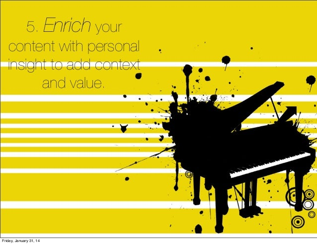 5. Enrich your content with personal insight to add context and value.  Friday, January 31, 14