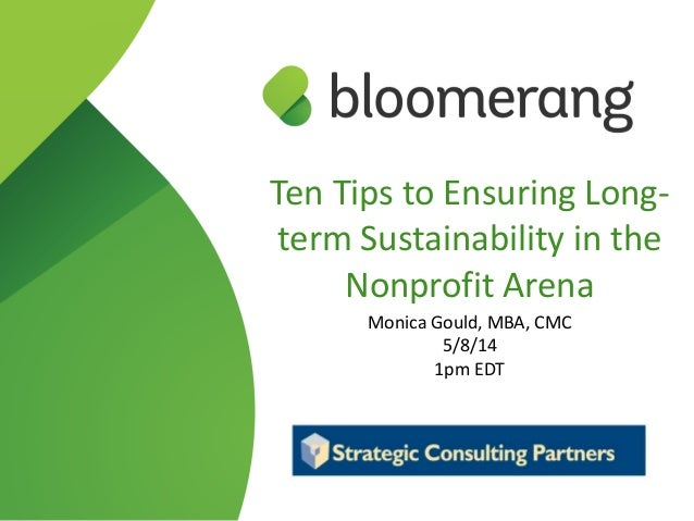 Ten Tips to Ensuring Long-‐ term Sustainability in the  Nonprofit Arena  Monica Gould, MBA, CMC  5/8/14  1...
