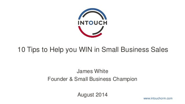 10 Tips to Help you WIN in Small Business Sales  www.intouchcrm.com  James White  Founder & Small Business Champion  Augus...