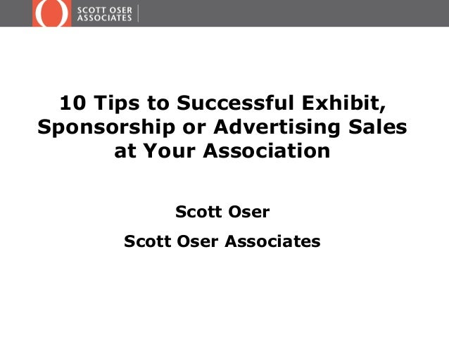 10 Tips to Successful Exhibit, Sponsorship or Advertising Sales at Your Association Scott Oser Scott Oser Associates
