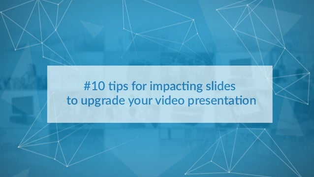 #10 %ps for impac%ng slides   to upgrade your video presenta%on