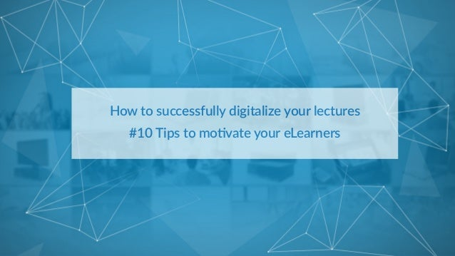 How  to  successfully  digitalize  your  lectures   #10  Tips  to  mo9vate  your  eLearners