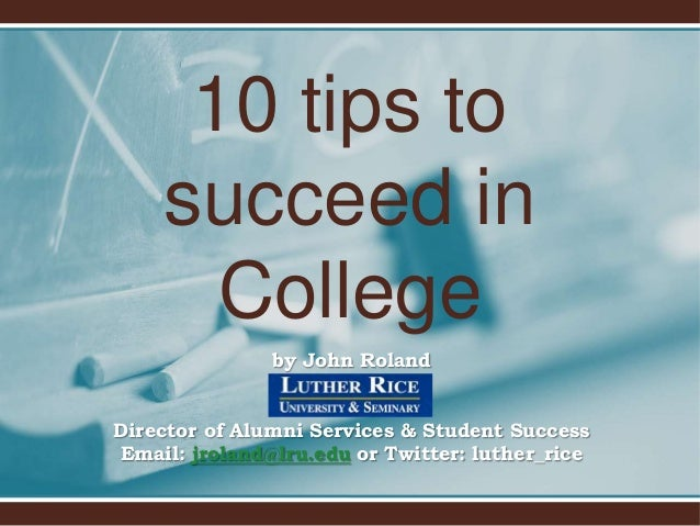 10 tips to succeed in College by John Roland  Director of Alumni Services & Student Success Email: jroland@lru.edu or Twit...