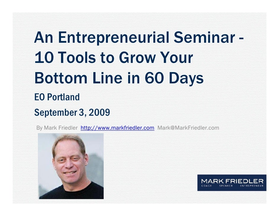An Entrepreneurial Seminar - 10 Tools to Grow Your Bottom Line in 60 Days EO Portland September 3, 2009 By Mark Friedler h...