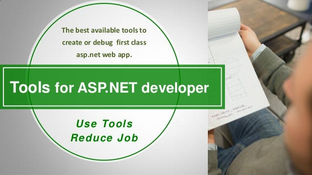 Tools for ASP.NET developer Use Tools Reduce Job The best available tools to create or debug first class asp.net web app.
