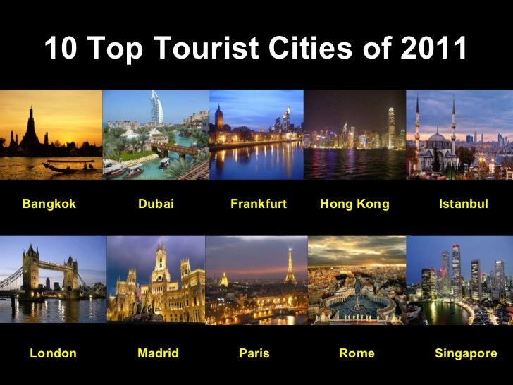 10 Top Tourist Cities of 2011 Bangkok Dubai Frankfurt Hong Kong Istanbul London Madrid Paris Rome Singapore