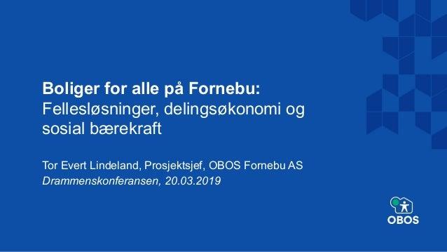 Boliger for alle på Fornebu: Fellesløsninger, delingsøkonomi og sosial bærekraft Tor Evert Lindeland, Prosjektsjef, OBOS F...