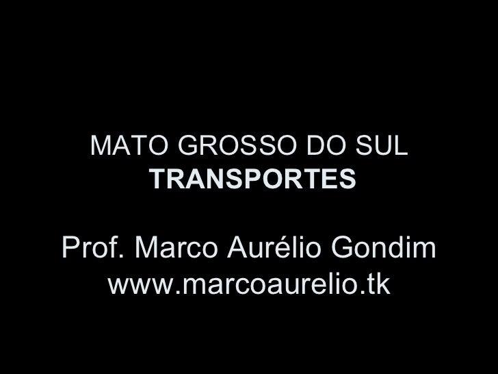 MATO GROSSO DO SUL    TRANSPORTESProf. Marco Aurélio Gondim   www.marcoaurelio.tk