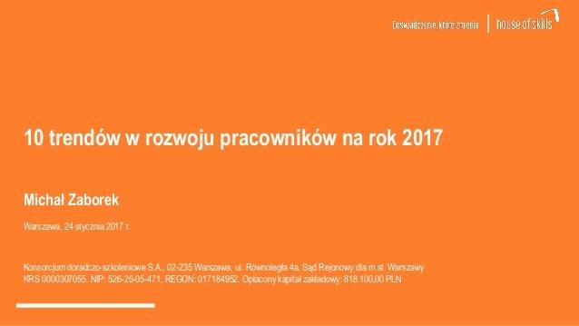 10 trendów w rozwoju pracowników na rok 2017 Michał Zaborek Warszawa, 24 stycznia 2017 r. Konsorcjum doradczo-szkoleniowe ...