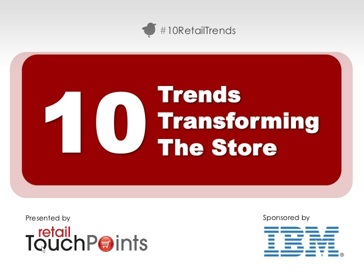 #10RetailTrends   10               Trends               Transforming               The StorePresented by                  ...