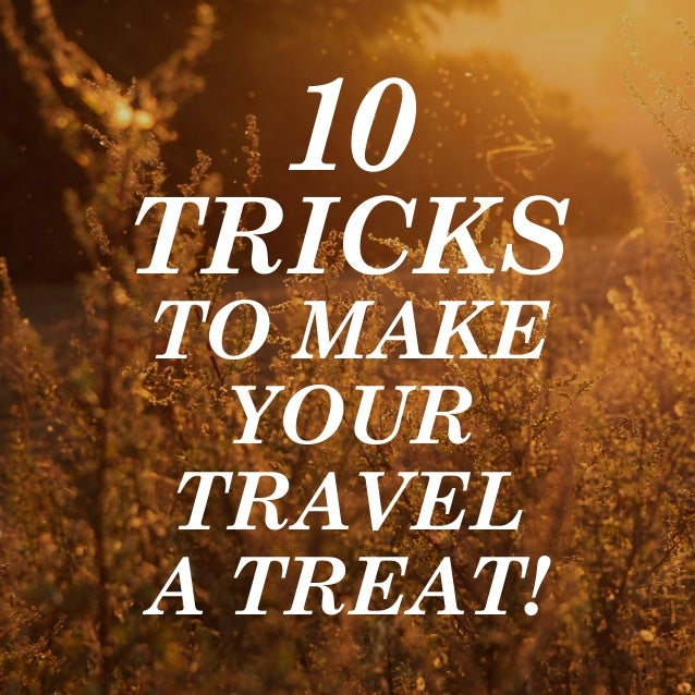 10  TRICKS  TO MAKE  YOUR  TRAVEL  A TREAT!