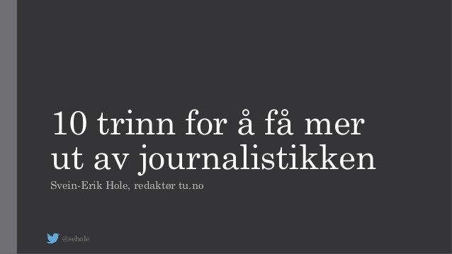 10 trinn for å få mer ut av journalistikken Svein-Erik Hole, redaktør tu.no @sehole