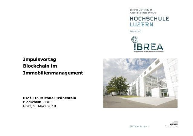 Impulsvortag Blockchain im Immobilienmanagement Prof. Dr. Michael Trübestein Blockchain REAL Graz, 9. März 2018