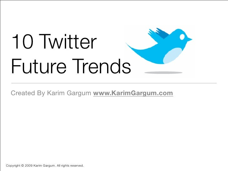 10 Twitter    Future Trends    Created By Karim Gargum www.KarimGargum.com     Copyright © 2009 Karim Gargum. All rights r...
