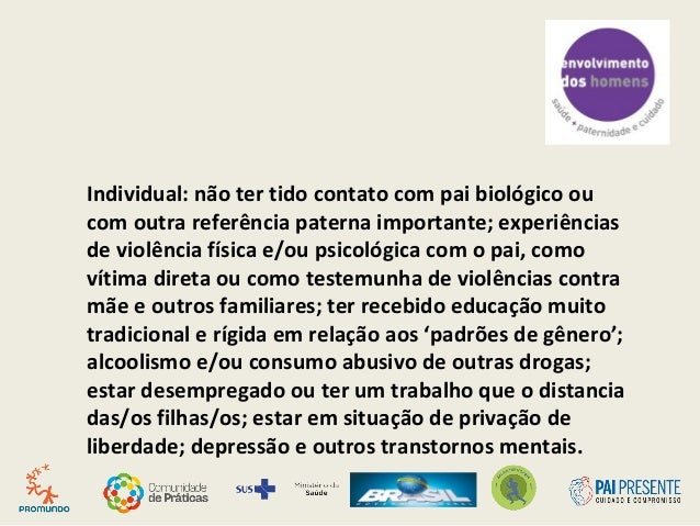 Individual: não ter tido contato com pai biológico ou com outra referência paterna importante; experiências de violência f...