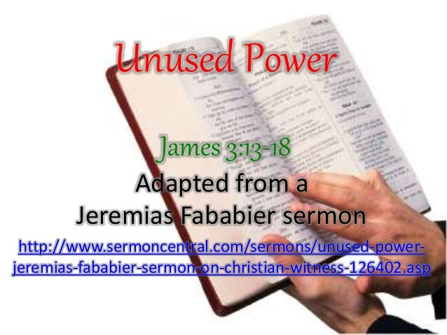 Unused Power James 3:13-18 Adapted from a Jeremias Fababier sermon http://www.sermoncentral.com/sermons/unused-power- jere...
