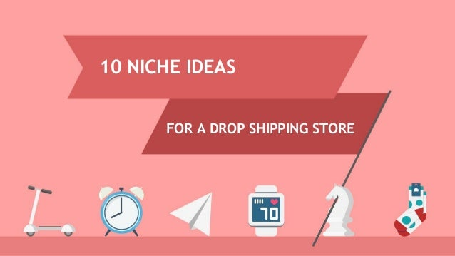 10 NICHE IDEAS FOR A DROP SHIPPING STORE