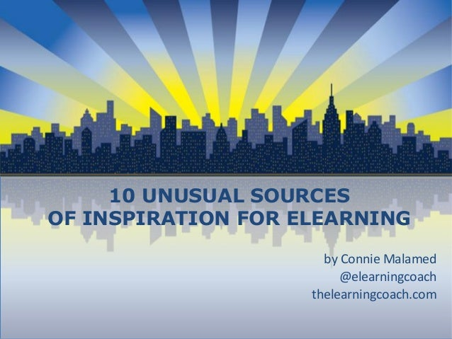 10 UNUSUAL SOURCES OF INSPIRATION FOR ELEARNING by Connie Malamed @elearningcoach thelearningcoach.com