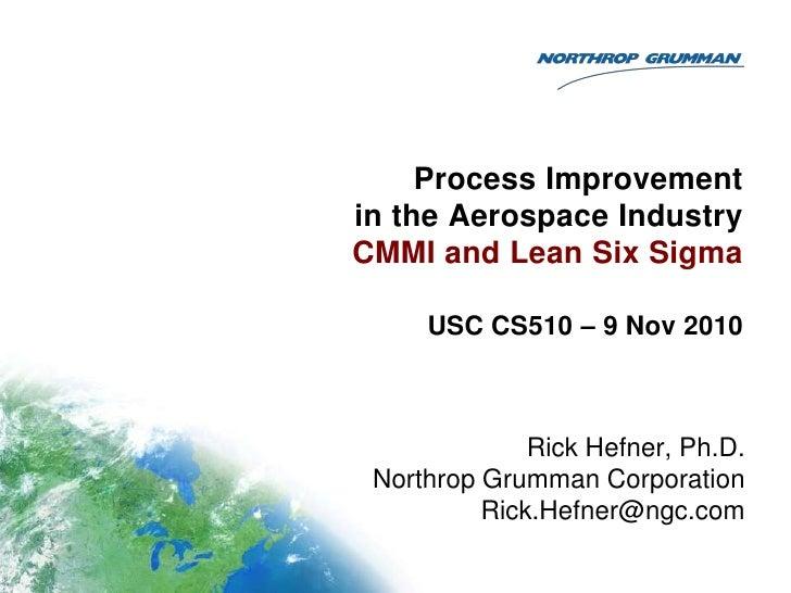 Process Improvementin the Aerospace IndustryCMMI and Lean Six Sigma     USC CS510 – 9 Nov 2010              Rick Hefner, P...