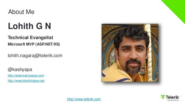 About Me Technical Evangelist Microsoft MVP (ASP.NET/IIS) lohith.nagaraj@telerik.com @kashyapa http://www.kashyapas.com ht...