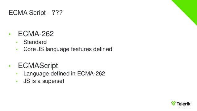 ECMA Script - ??? • ECMA-262 • Standard • Core JS language features defined • ECMAScript • Language defined in ECMA-262 • ...