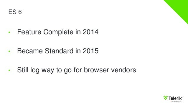 ES 6 • Feature Complete in 2014 • Became Standard in 2015 • Still log way to go for browser vendors