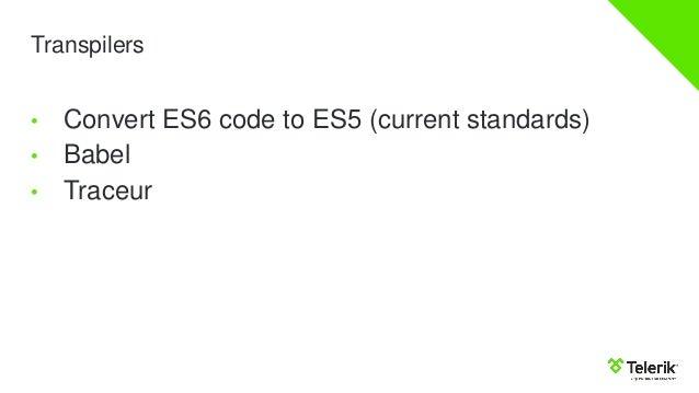 Transpilers • Convert ES6 code to ES5 (current standards) • Babel • Traceur