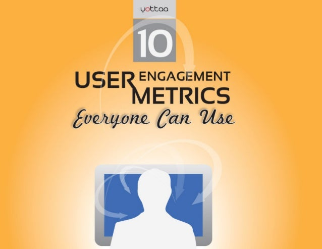 The 10 Engagement Metrics Everyone Can Use  PROOF POINT #3  User engagement is the goal for every website, application and...