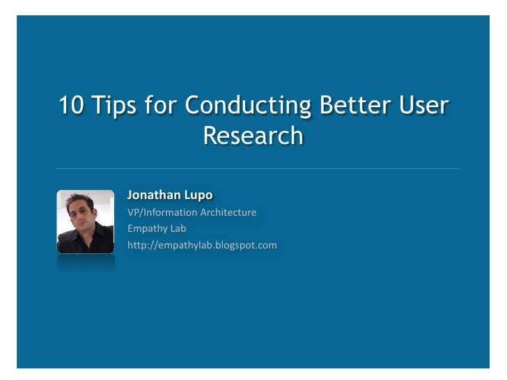 10 Tips for Conducting Better User Research<br />Jonathan Lupo<br />VP/Information Architecture<br />Empathy Lab<br />http...