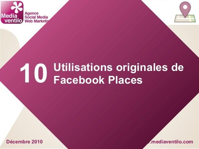 www.mediaventilo.com Utilisations originales de Facebook Places Décembre 2010 10
