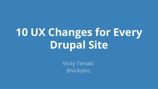 10 UX Changes for Every Drupal Site Vicky Teinaki @vickytnz