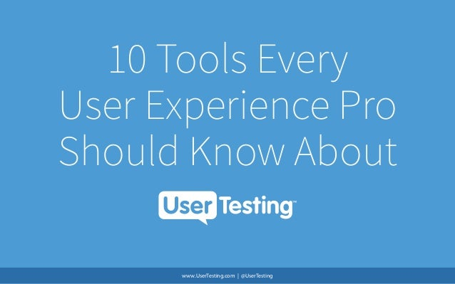 10 Tools Every User Experience Pro Should Know About www.UserTesting.com | @UserTesting