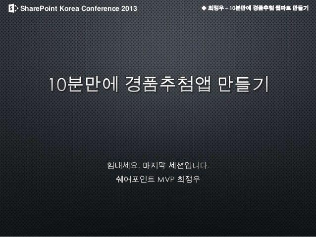 SharePoint Korea Conference 2013 ◆ 최정우 – 10분만에 경품추첨 웹파트 만들기