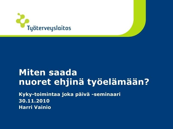 Miten saada nuoret ehjinä työelämään? Kyky-toimintaa joka päivä -seminaari 30.11.2010 Harri Vainio
