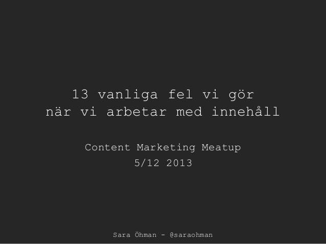 13 vanliga fel vi gör när vi arbetar med innehåll Content Marketing Meatup 5/12 2013  Sara Öhman - @saraohman