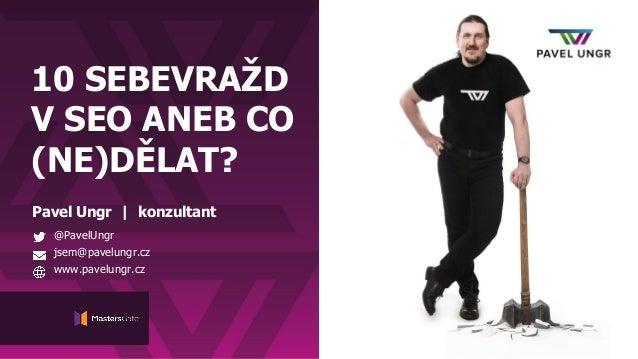 10 SEBEVRAŽD V SEO ANEB CO (NE)DĚLAT? Pavel Ungr | konzultant @PavelUngr jsem@pavelungr.cz www.pavelungr.cz