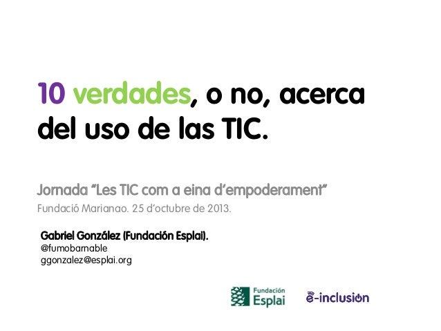 """10 verdades, o no, acerca del uso de las TIC. Jornada """"Les TIC com a eina d'empoderament"""" Fundació Marianao. 25 d'octubre ..."""