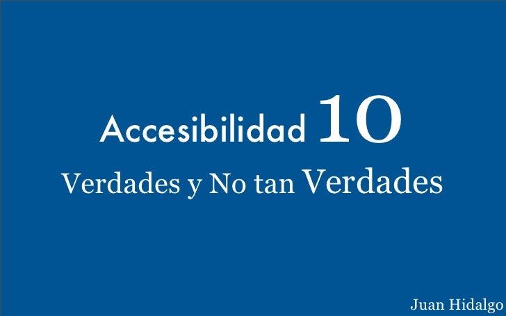Accesibilidad  10Verdades y No tan Verdades                       Juan Hidalgo