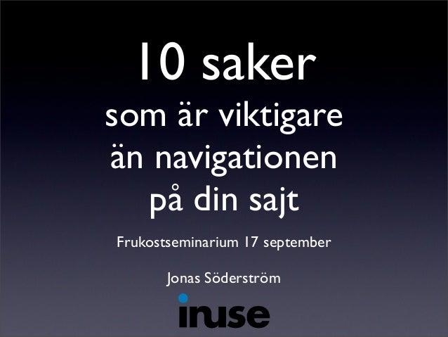10 saker som är viktigare än navigationen på din sajt Frukostseminarium 17 september Jonas Söderström