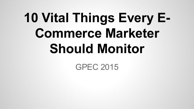 GPEC 2015 10 Vital Things Every E- Commerce Marketer Should Monitor
