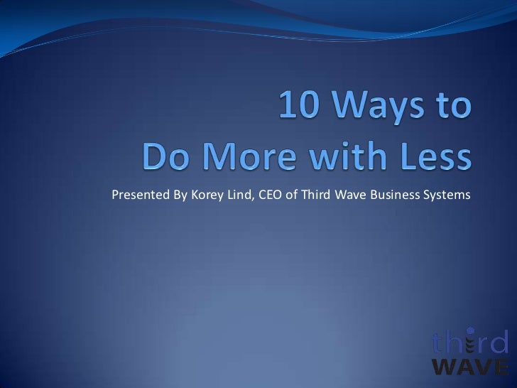 10 Ways to Do More with Less<br />Presented By Korey Lind, CEO of Third Wave Business Systems<br />