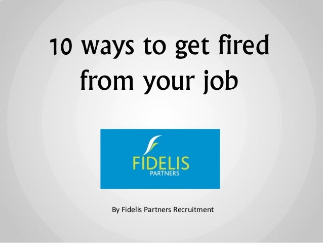 10 ways to get fired from your job By Fidelis Partners Recruitment
