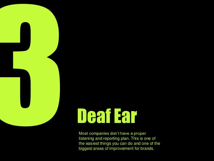 3<br />Deaf Ear<br />Most companies don't have a proper listening and reporting plan in place. It's on of the easiest thin...