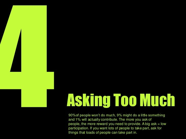 4<br />Asking Too Much<br />90 percent of people will do nothing, 9 percent might do something and 1 percent will actually...